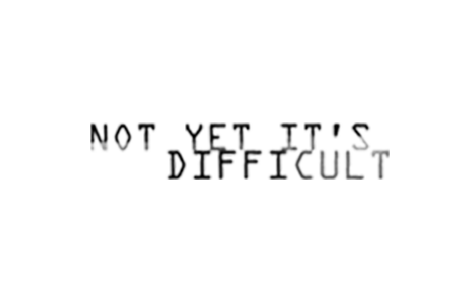 Not Yet It's Difficult